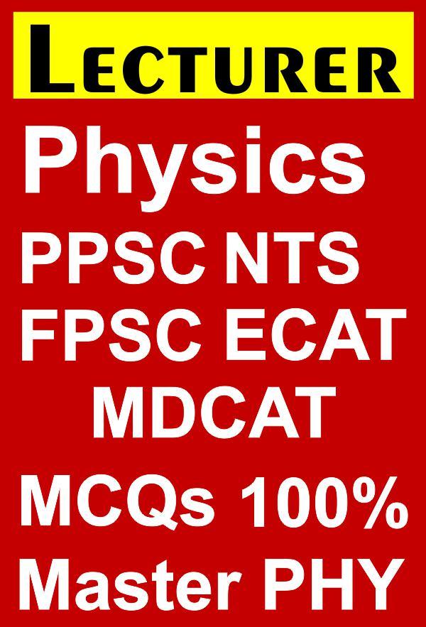 Physics Lecturer PPSC, NTS, FPSC, SST, MDCAT, ECAT, Headmaster MCQ eBook